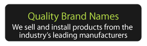 Quality Brand Names - We sell and install products from the industry's leading manufacturers